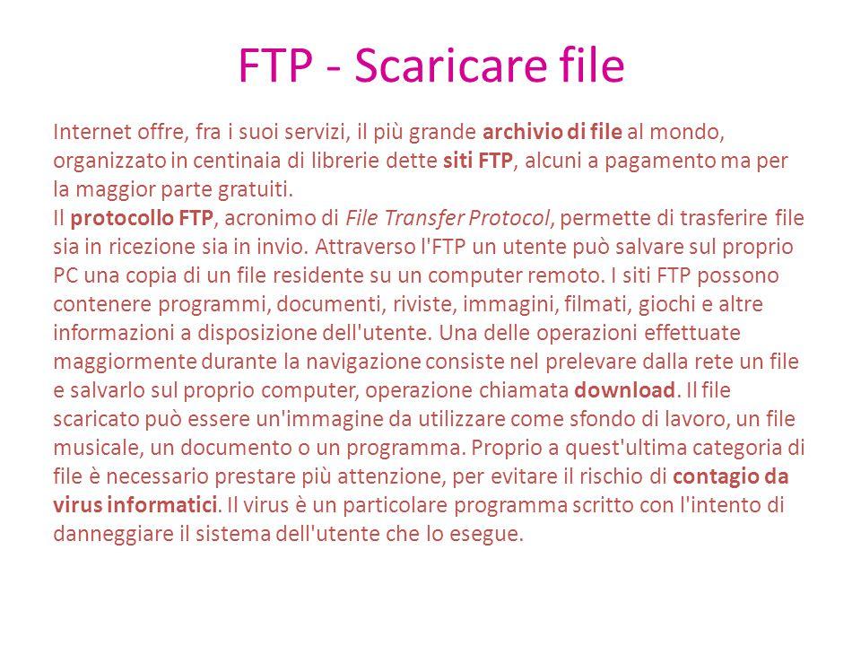 FTP - Scaricare file Internet offre, fra i suoi servizi, il più grande archivio di file al mondo, organizzato in centinaia di librerie dette siti FTP, alcuni a pagamento ma per la maggior parte gratuiti.