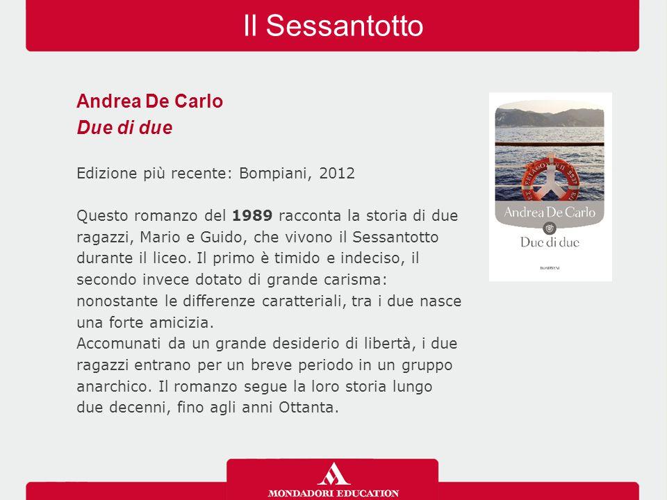 Il Sessantotto Andrea De Carlo Due di due Edizione più recente: Bompiani, 2012 Questo romanzo del 1989 racconta la storia di due ragazzi, Mario e Guido, che vivono il Sessantotto durante il liceo.
