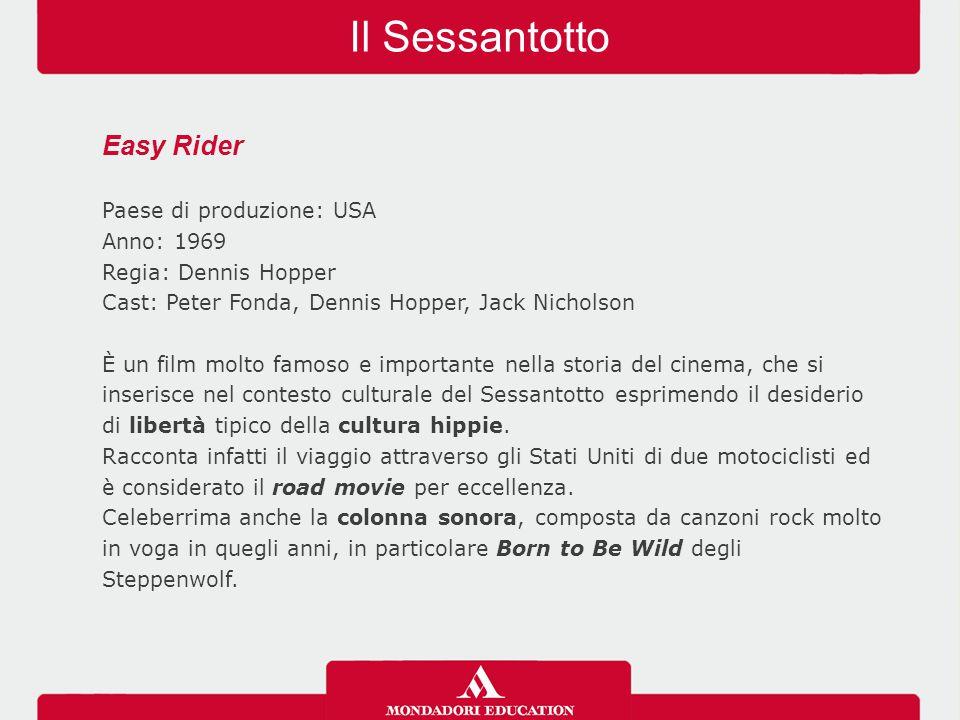 Il Sessantotto Easy Rider Paese di produzione: USA Anno: 1969 Regia: Dennis Hopper Cast: Peter Fonda, Dennis Hopper, Jack Nicholson È un film molto famoso e importante nella storia del cinema, che si inserisce nel contesto culturale del Sessantotto esprimendo il desiderio di libertà tipico della cultura hippie.