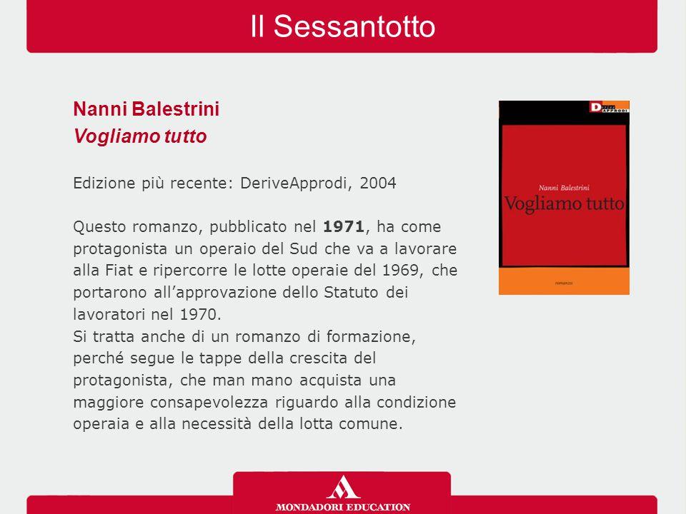 Il Sessantotto Nanni Balestrini Vogliamo tutto Edizione più recente: DeriveApprodi, 2004 Questo romanzo, pubblicato nel 1971, ha come protagonista un operaio del Sud che va a lavorare alla Fiat e ripercorre le lotte operaie del 1969, che portarono all'approvazione dello Statuto dei lavoratori nel 1970.