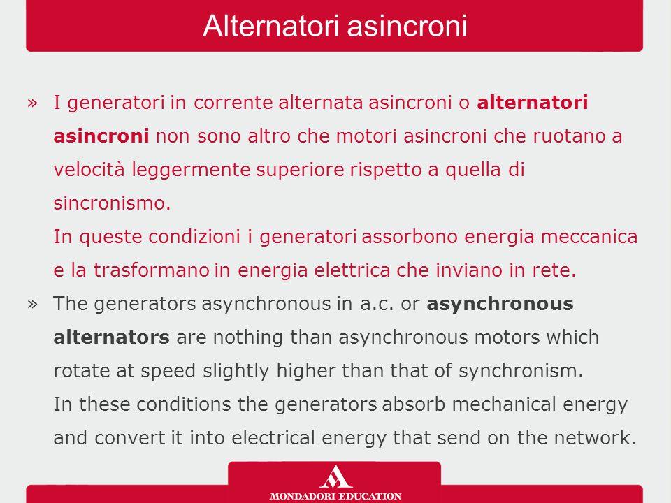 »I generatori in corrente alternata asincroni o alternatori asincroni non sono altro che motori asincroni che ruotano a velocità leggermente superiore rispetto a quella di sincronismo.