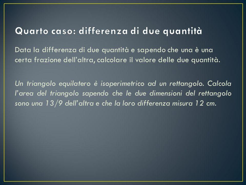Data la differenza di due quantità e sapendo che una è una certa frazione dell'altra, calcolare il valore delle due quantità. Un triangolo equilatero