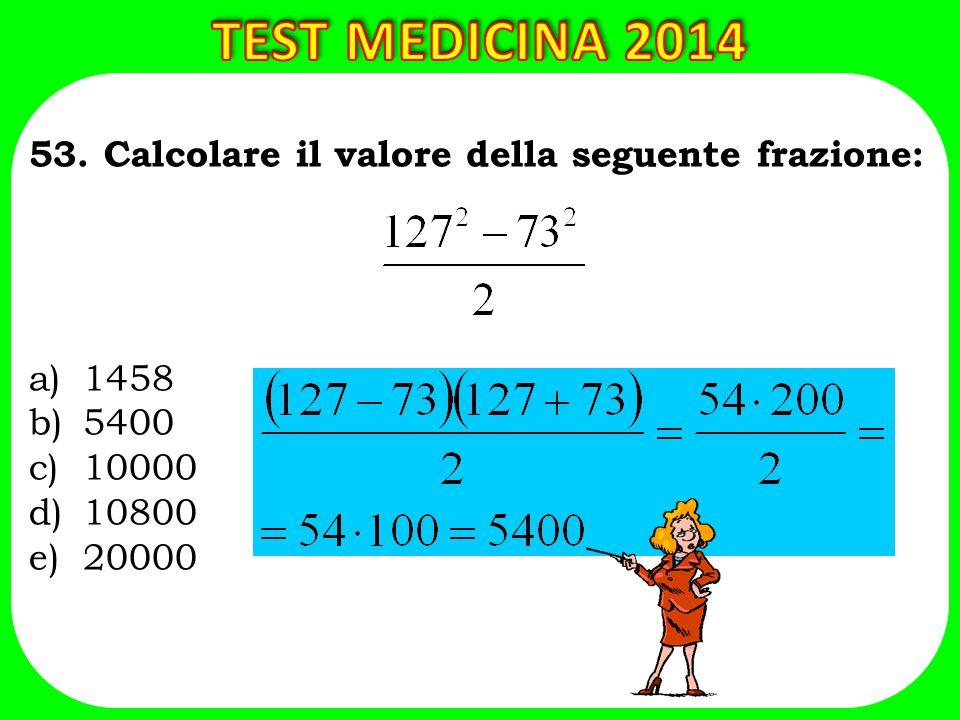 53. Calcolare il valore della seguente frazione: a)1458 b)5400 c)10000 d)10800 e)20000
