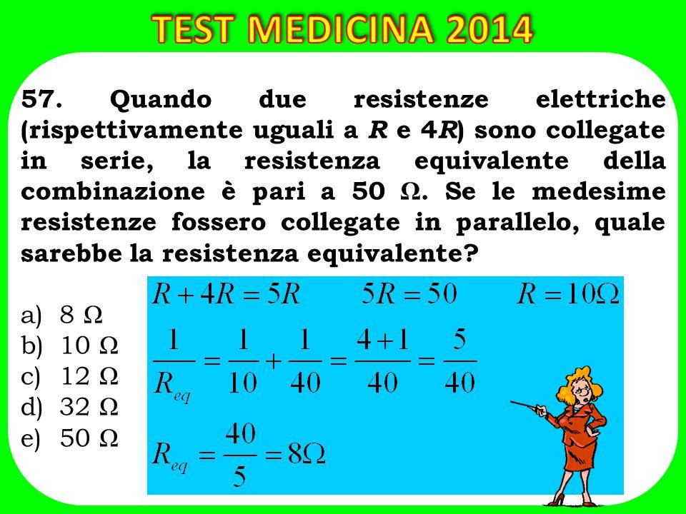 57. Quando due resistenze elettriche (rispettivamente uguali a R e 4 R ) sono collegate in serie, la resistenza equivalente della combinazione è pari