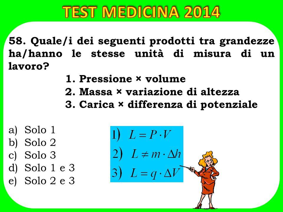 58. Quale/i dei seguenti prodotti tra grandezze ha/hanno le stesse unità di misura di un lavoro? 1. Pressione × volume 2. Massa × variazione di altezz
