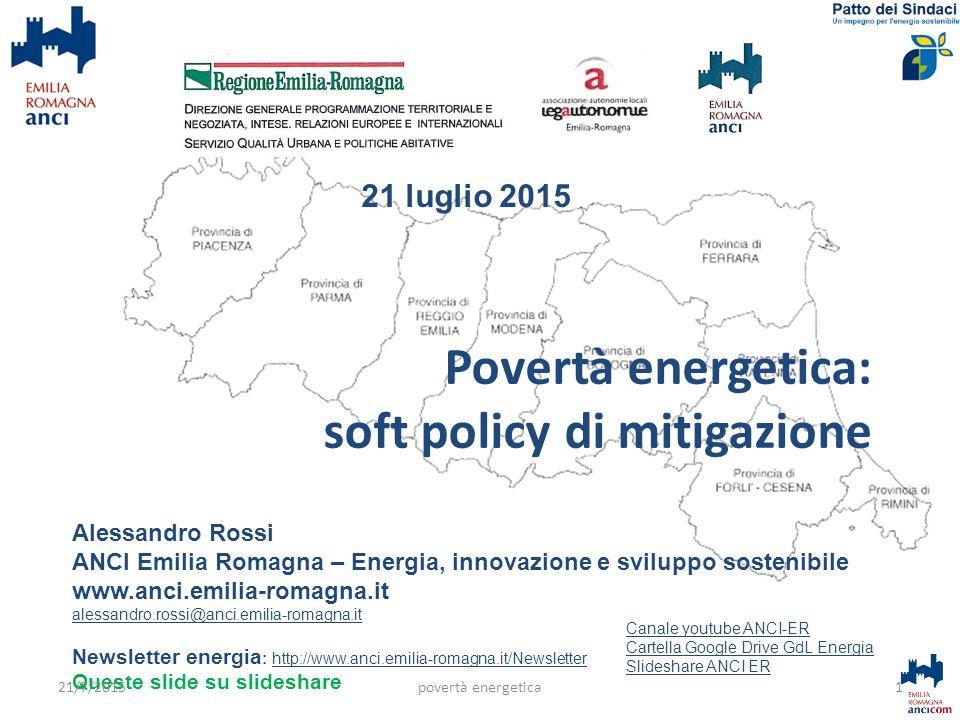Povertà energetica: soft policy di mitigazione Alessandro Rossi ANCI Emilia Romagna – Energia, innovazione e sviluppo sostenibile www.anci.emilia-romagna.it alessandro.rossi@anci.emilia-romagna.it Newsletter energia : http://www.anci.emilia-romagna.it/Newsletterhttp://www.anci.emilia-romagna.it/Newsletter Queste slide su slideshare 1 Canale youtube ANCI-ER Cartella Google Drive GdL Energia Slideshare ANCI ER 21/7/2015povertà energetica 21 luglio 2015