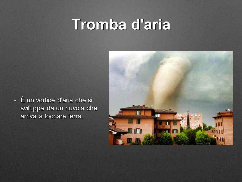 Tromba d'aria È un vortice d'aria che si sviluppa da un nuvola che arriva a toccare terra. È un vortice d'aria che si sviluppa da un nuvola che arriva