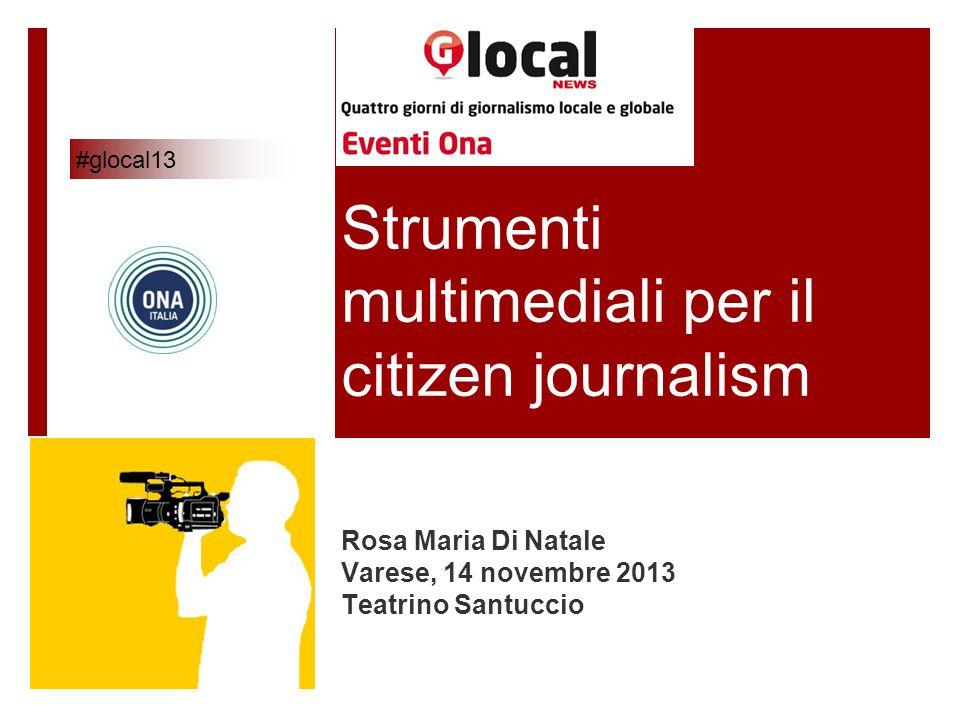 Strumenti multimediali per il citizen journalism Rosa Maria Di Natale Varese, 14 novembre 2013 Teatrino Santuccio #glocal13