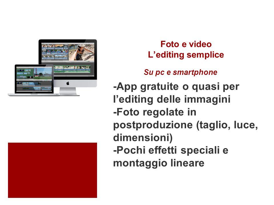 Foto e video L'editing semplice -App gratuite o quasi per l'editing delle immagini -Foto regolate in postproduzione (taglio, luce, dimensioni) -Pochi effetti speciali e montaggio lineare Su pc e smartphone