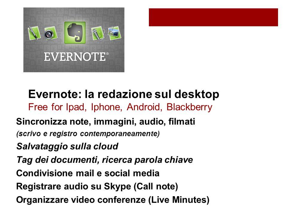 Evernote: la redazione sul desktop Free for Ipad, Iphone, Android, Blackberry Sincronizza note, immagini, audio, filmati (scrivo e registro contemporaneamente) Salvataggio sulla cloud Tag dei documenti, ricerca parola chiave Condivisione mail e social media Registrare audio su Skype (Call note) Organizzare video conferenze (Live Minutes)