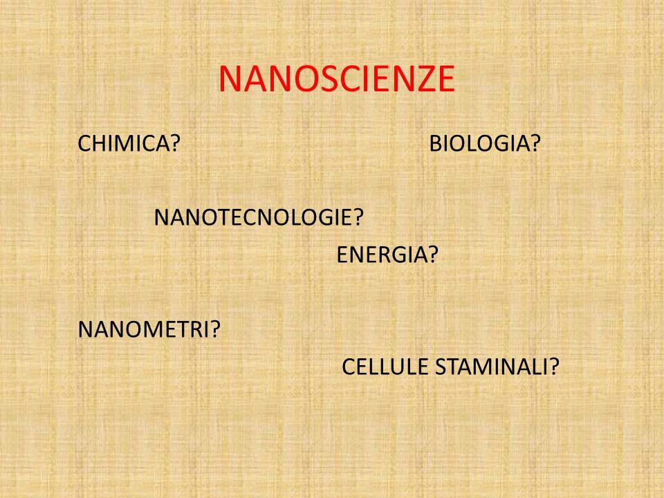 NANOSCIENZE CHIMICA? BIOLOGIA? NANOTECNOLOGIE? ENERGIA? NANOMETRI? CELLULE STAMINALI?