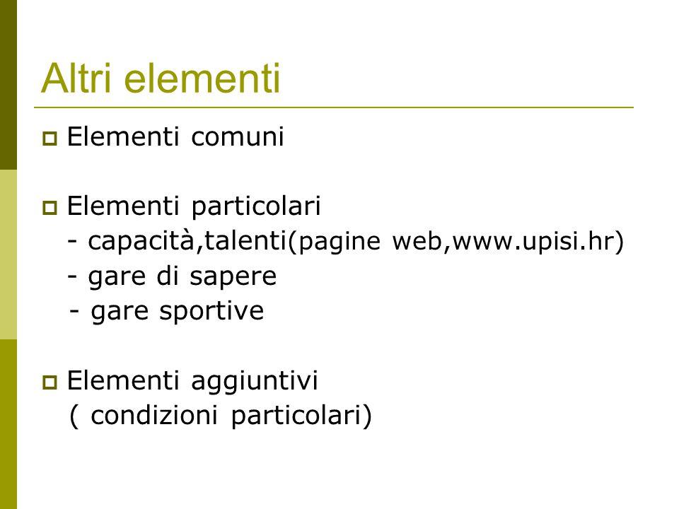 Altri elementi  Elementi comuni  Elementi particolari - capacità,talenti (pagine web,www.upisi.hr) - gare di sapere - gare sportive  Elementi aggiuntivi ( condizioni particolari)