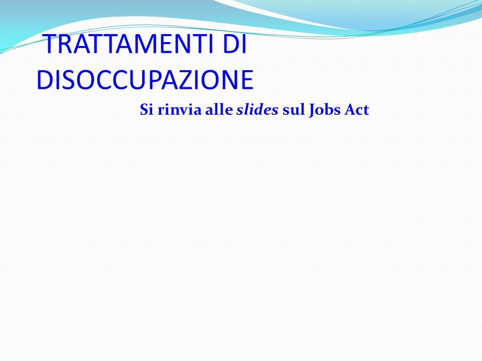 TRATTAMENTI DI DISOCCUPAZIONE Si rinvia alle slides sul Jobs Act