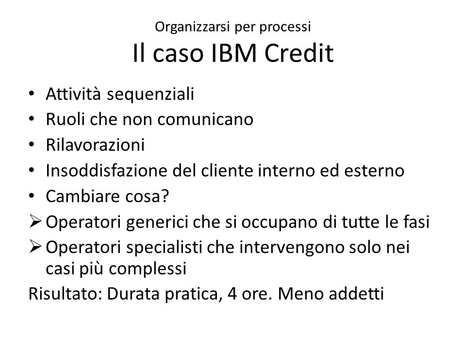 Organizzarsi per processi Il caso IBM Credit Attività sequenziali Ruoli che non comunicano Rilavorazioni Insoddisfazione del cliente interno ed esterno Cambiare cosa.