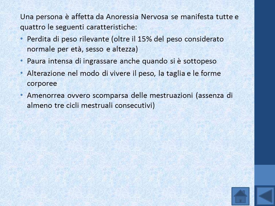 Una persona è affetta da Anoressia Nervosa se manifesta tutte e quattro le seguenti caratteristiche: Perdita di peso rilevante (oltre il 15% del peso