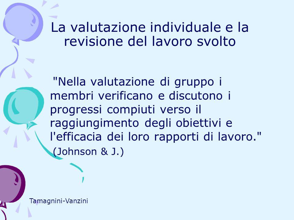 La valutazione individuale e la revisione del lavoro svolto Nella valutazione di gruppo i membri verificano e discutono i progressi compiuti verso il raggiungimento degli obiettivi e l efficacia dei loro rapporti di lavoro. (Johnson & J.) Tamagnini-Vanzini