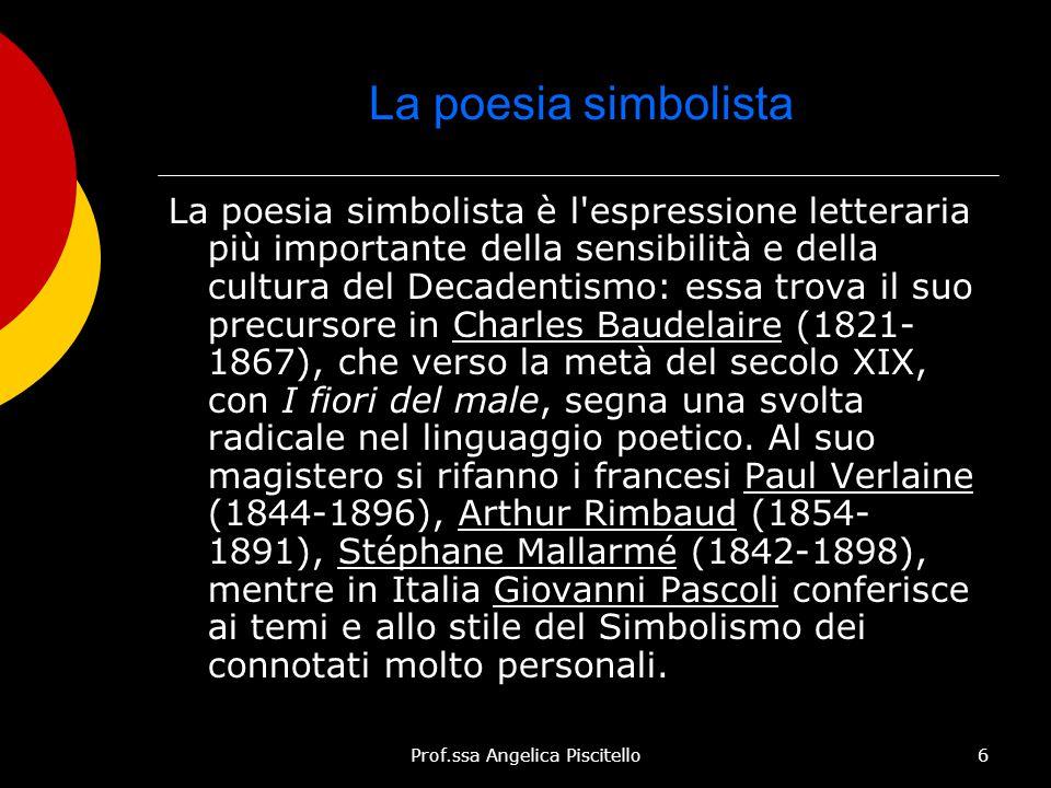 Prof.ssa Angelica Piscitello6 La poesia simbolista La poesia simbolista è l'espressione letteraria più importante della sensibilità e della cultura de