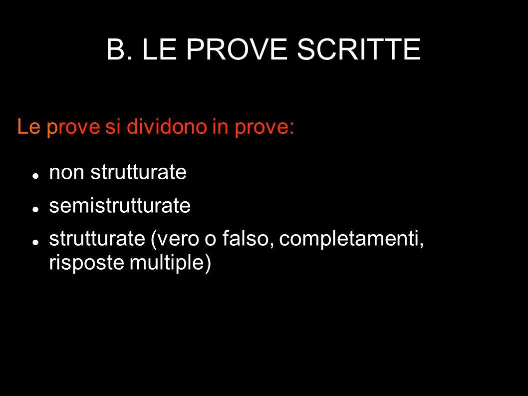 B. LE PROVE SCRITTE non strutturate semistrutturate strutturate (vero o falso, completamenti, risposte multiple) Le prove si dividono in prove: