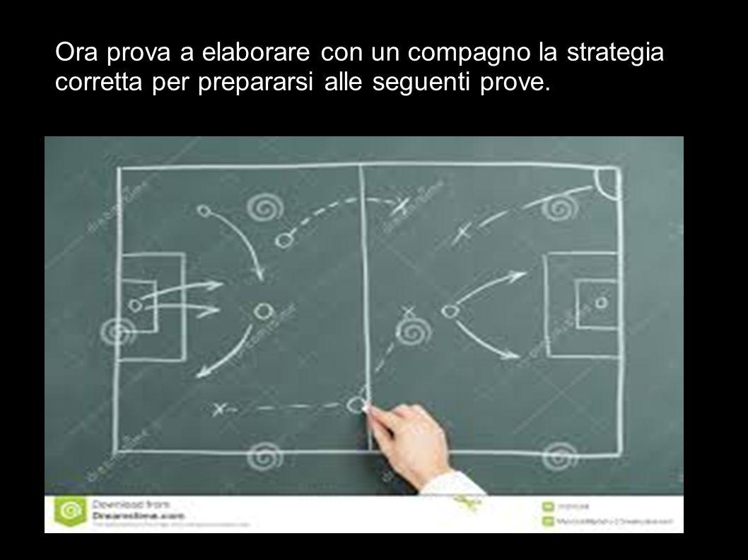 Ora prova a elaborare con un compagno la strategia corretta per prepararsi alle seguenti prove.