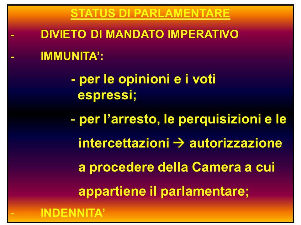 STATUS DI PARLAMENTARE - DIVIETO DI MANDATO IMPERATIVO - IMMUNITA': - per le opinioni e i voti espressi; - per l'arresto, le perquisizioni e le intercettazioni  autorizzazione a procedere della Camera a cui appartiene il parlamentare; -INDENNITA'