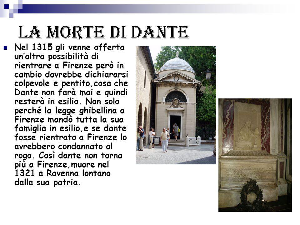 La morte di Dante Nel 1315 gli venne offerta un'altra possibilità di rientrare a Firenze però in cambio dovrebbe dichiararsi colpevole e pentito,cosa che Dante non farà mai e quindi resterà in esilio.