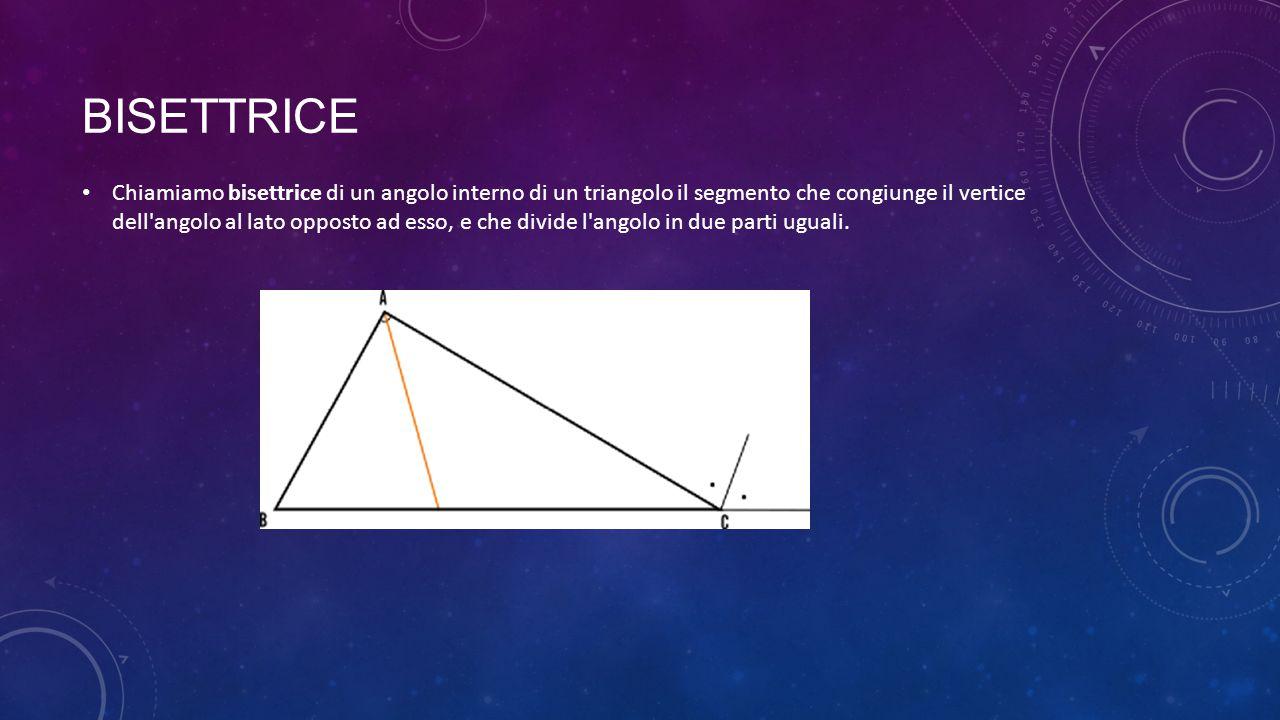 BISETTRICE Chiamiamo bisettrice di un angolo interno di un triangolo il segmento che congiunge il vertice dell'angolo al lato opposto ad esso, e che d