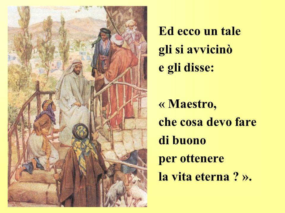 Ed ecco un tale gli si avvicinò e gli disse: « Maestro, che cosa devo fare di buono per ottenere la vita eterna ? ».