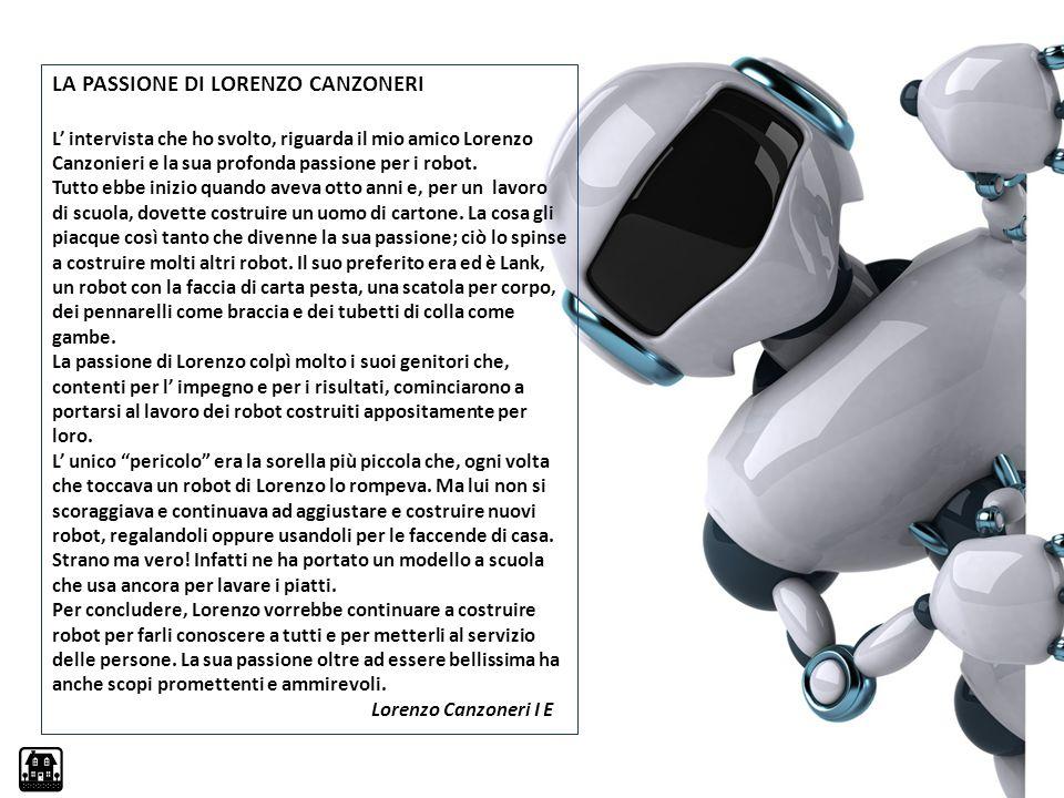 LA PASSIONE DI LORENZO CANZONERI L' intervista che ho svolto, riguarda il mio amico Lorenzo Canzonieri e la sua profonda passione per i robot. Tutto e