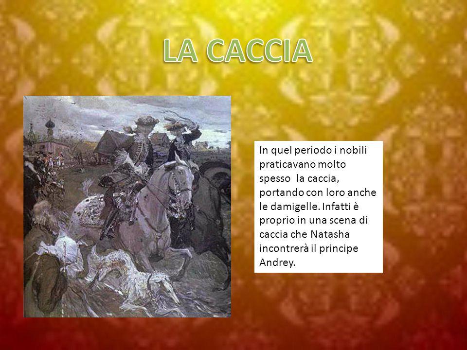 In quel periodo i nobili praticavano molto spesso la caccia, portando con loro anche le damigelle. Infatti è proprio in una scena di caccia che Natash
