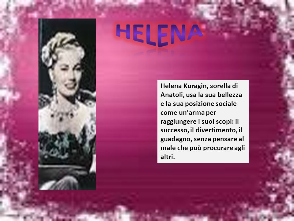 Helena Kuragin, sorella di Anatoli, usa la sua bellezza e la sua posizione sociale come un'arma per raggiungere i suoi scopi: il successo, il divertim