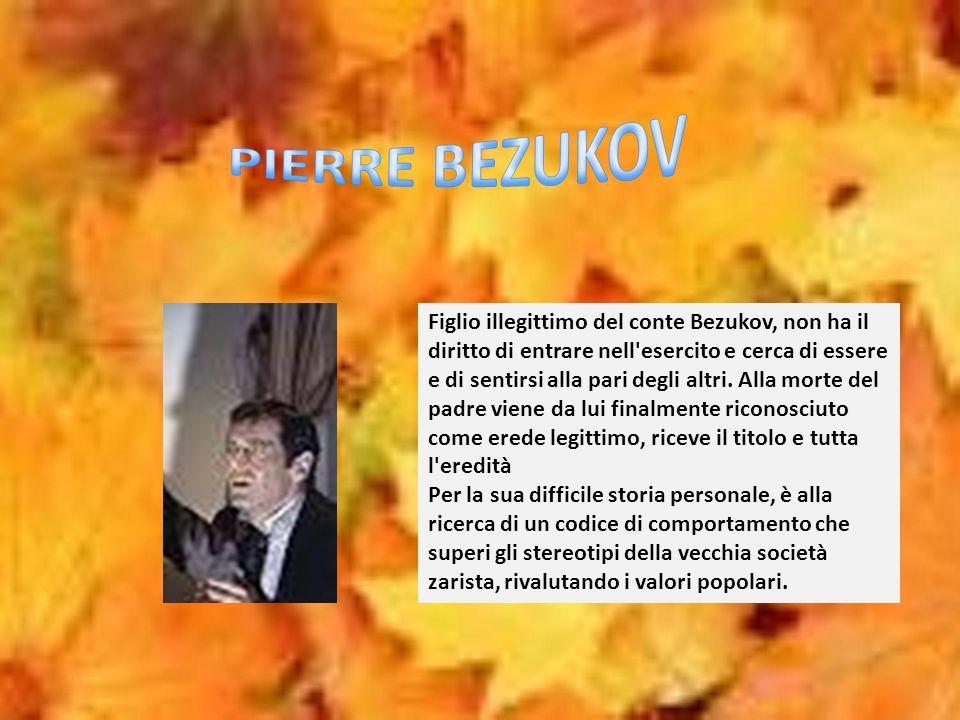 Figlio illegittimo del conte Bezukov, non ha il diritto di entrare nell'esercito e cerca di essere e di sentirsi alla pari degli altri. Alla morte del