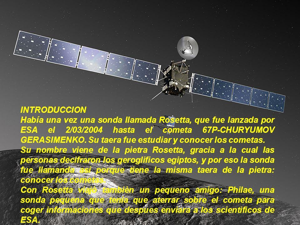 INTRODUCCION Había una vez una sonda llamada Rosetta, que fue lanzada por ESA el 2/03/2004 hasta el cometa 67P-CHURYUMOV GERASIMENKO. Su taera fue est