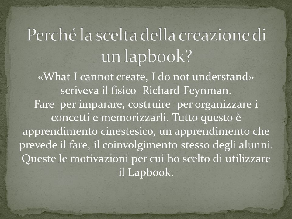 «What I cannot create, I do not understand» scriveva il fisico Richard Feynman. Fare per imparare, costruire per organizzare i concetti e memorizzarli