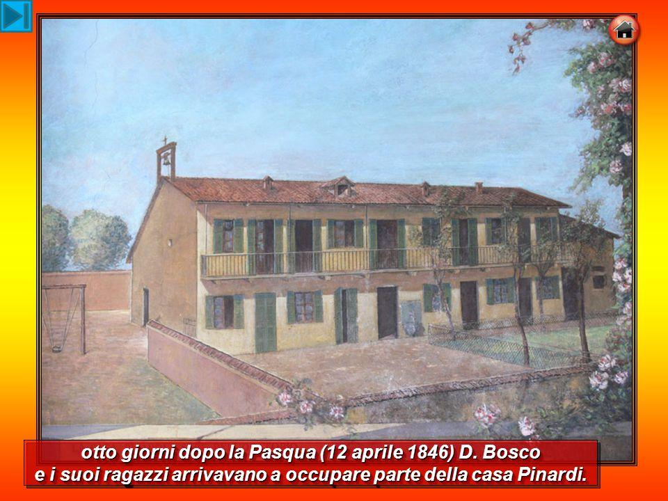 otto giorni dopo la Pasqua (12 aprile 1846) D. Bosco e i suoi ragazzi arrivavano a occupare parte della casa Pinardi.