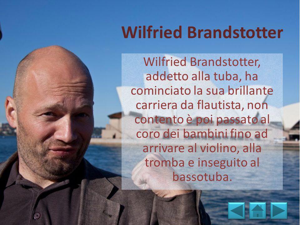 Wilfried Brandstotter Wilfried Brandstotter, addetto alla tuba, ha cominciato la sua brillante carriera da flautista, non contento è poi passato al coro dei bambini fino ad arrivare al violino, alla tromba e inseguito al bassotuba.