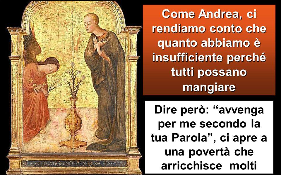 Gli disse allora uno dei suoi discepoli, Andrea, fratello di Simon Pietro: «C'è qui un ragazzo che ha cinque pani d'orzo e due pesci; ma che cos'è questo per tanta gente ».
