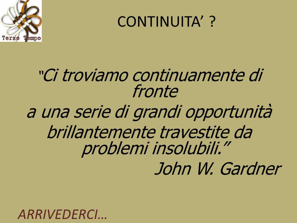 """CONTINUITA' ? """" Ci troviamo continuamente di fronte a una serie di grandi opportunità brillantemente travestite da problemi insolubili."""" John W. Gardn"""
