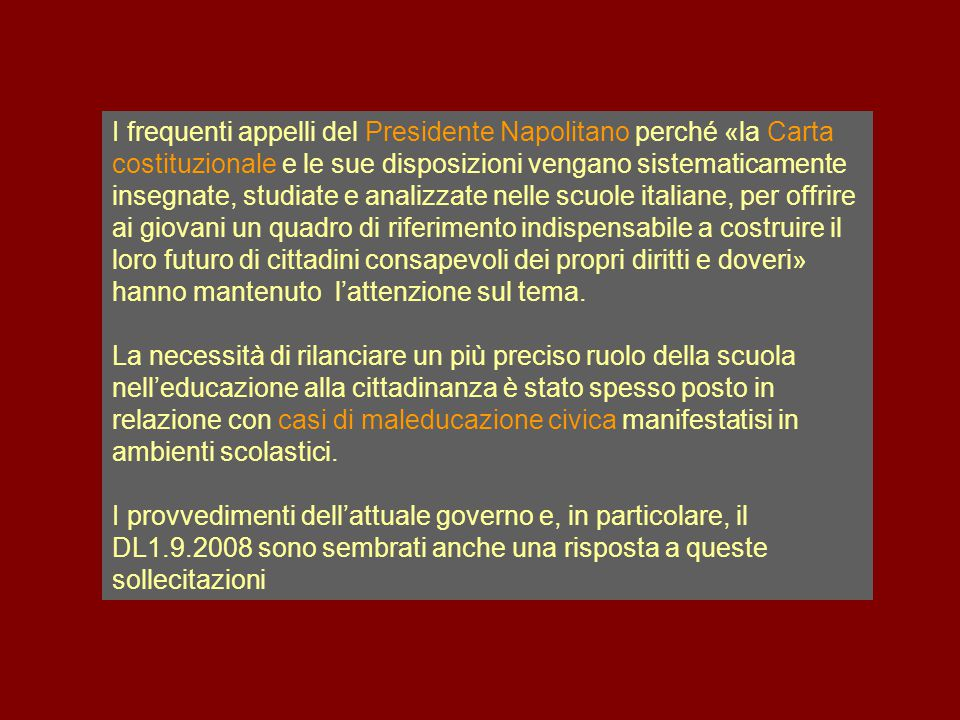 I frequenti appelli del Presidente Napolitano perché «la Carta costituzionale e le sue disposizioni vengano sistematicamente insegnate, studiate e analizzate nelle scuole italiane, per offrire ai giovani un quadro di riferimento indispensabile a costruire il loro futuro di cittadini consapevoli dei propri diritti e doveri» hanno mantenuto l'attenzione sul tema.