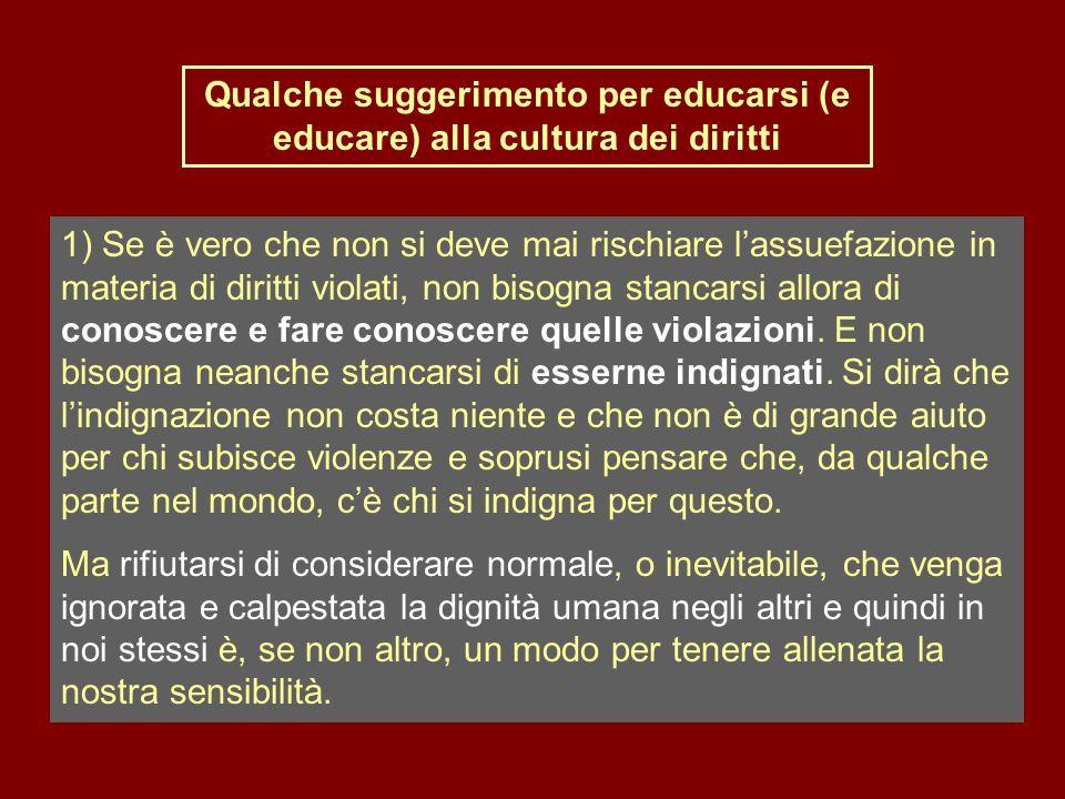 Qualche suggerimento per educarsi (e educare) alla cultura dei diritti 1) Se è vero che non si deve mai rischiare l'assuefazione in materia di diritti violati, non bisogna stancarsi allora di conoscere e fare conoscere quelle violazioni.