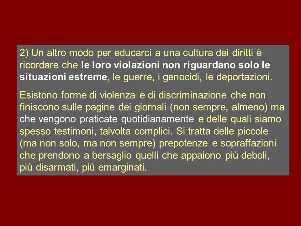 2) Un altro modo per educarci a una cultura dei diritti è ricordare che le loro violazioni non riguardano solo le situazioni estreme, le guerre, i genocidi, le deportazioni.