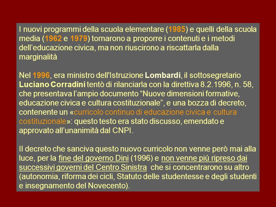 I nuovi programmi della scuola elementare (1985) e quelli della scuola media (1962 e 1979) tornarono a proporre i contenuti e i metodi dell'educazione civica, ma non riuscirono a riscattarla dalla marginalità Nel 1996, era ministro dell Istruzione Lombardi, il sottosegretario Luciano Corradini tentò di rilanciarla con la direttiva 8.2.1996, n.