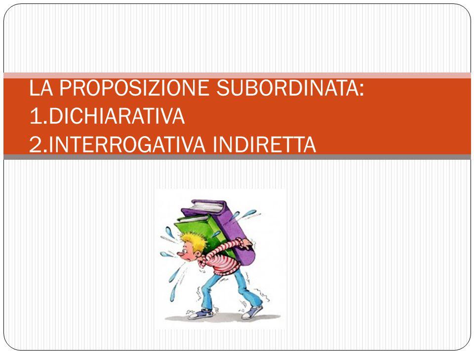 LA PROPOSIZIONE SUBORDINATA: 1.DICHIARATIVA 2.INTERROGATIVA INDIRETTA
