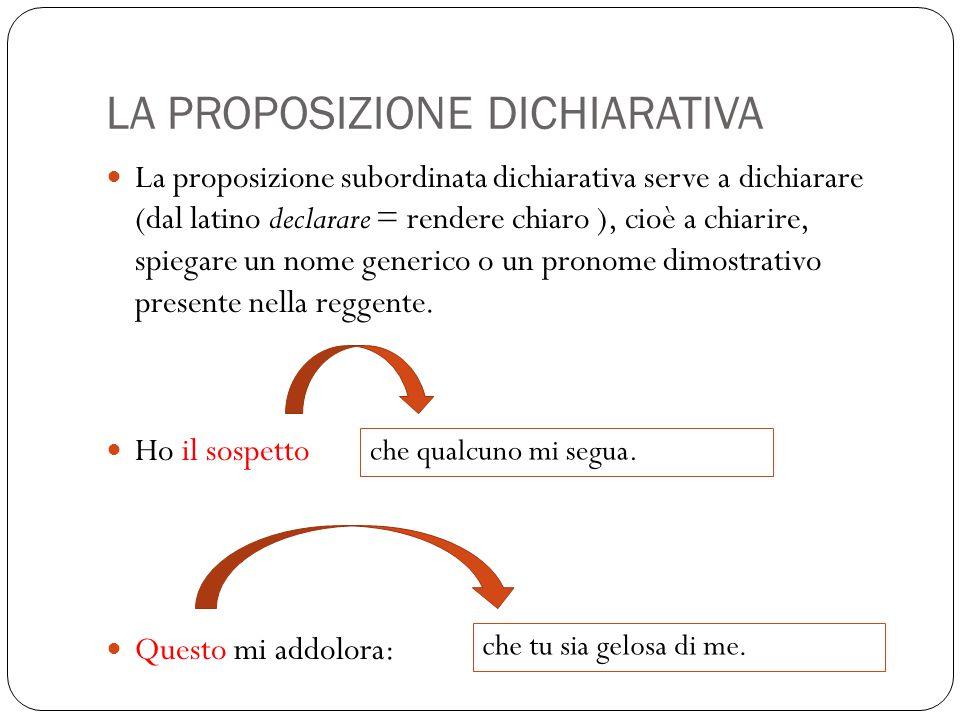 LA PROPOSIZIONE DICHIARATIVA La proposizione subordinata dichiarativa serve a dichiarare (dal latino declarare = rendere chiaro ), cioè a chiarire, spiegare un nome generico o un pronome dimostrativo presente nella reggente.