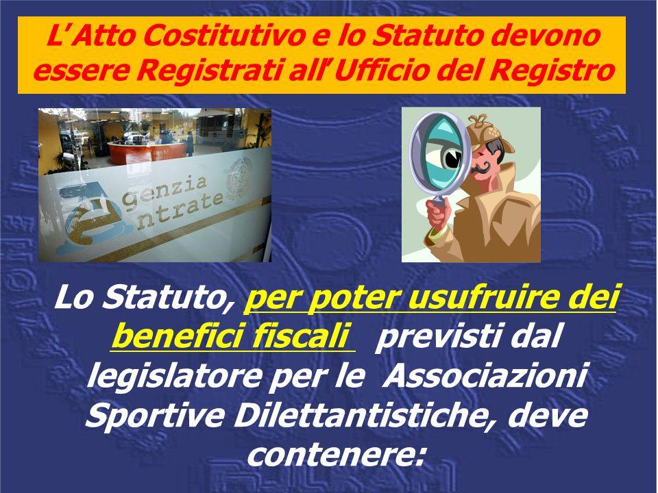 L'Atto Costitutivo e lo Statuto devono essere Registrati all'Ufficio del Registro Lo Statuto, per poter usufruire dei benefici fiscali previsti dal legislatore per le Associazioni Sportive Dilettantistiche, deve contenere: