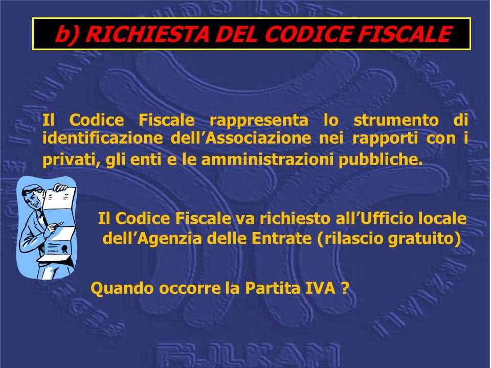 b) RICHIESTA DEL CODICE FISCALE Il Codice Fiscale rappresenta lo strumento di identificazione dell'Associazione nei rapporti con i privati, gli enti e le amministrazioni pubbliche.