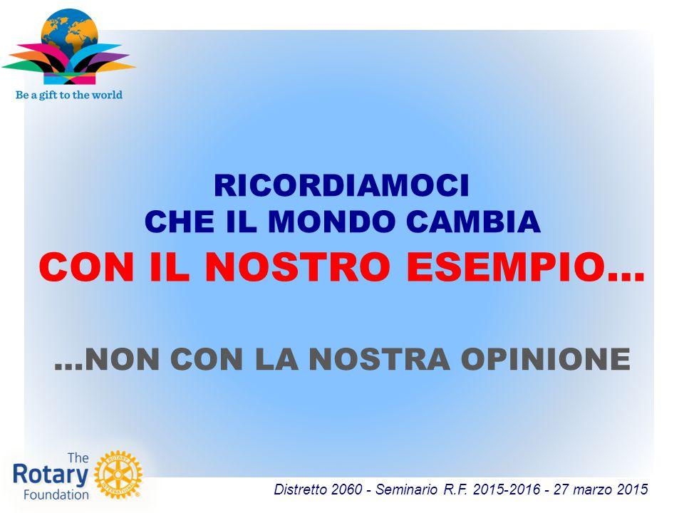 Distretto 2060 - Seminario R.F. 2015-2016 - 27 marzo 2015 RICORDIAMOCI CHE IL MONDO CAMBIA CON IL NOSTRO ESEMPIO… …NON CON LA NOSTRA OPINIONE