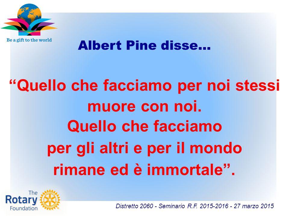 """Distretto 2060 - Seminario R.F. 2015-2016 - 27 marzo 2015 Albert Pine disse… """"Quello che facciamo per noi stessi muore con noi. Quello che facciamo ri"""