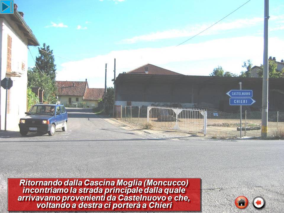 Ritornando dalla Cascina Moglia (Moncucco) incontriamo la strada principale dalla quale arrivavamo provenienti da Castelnuovo e che, voltando a destra ci porterà a Chieri