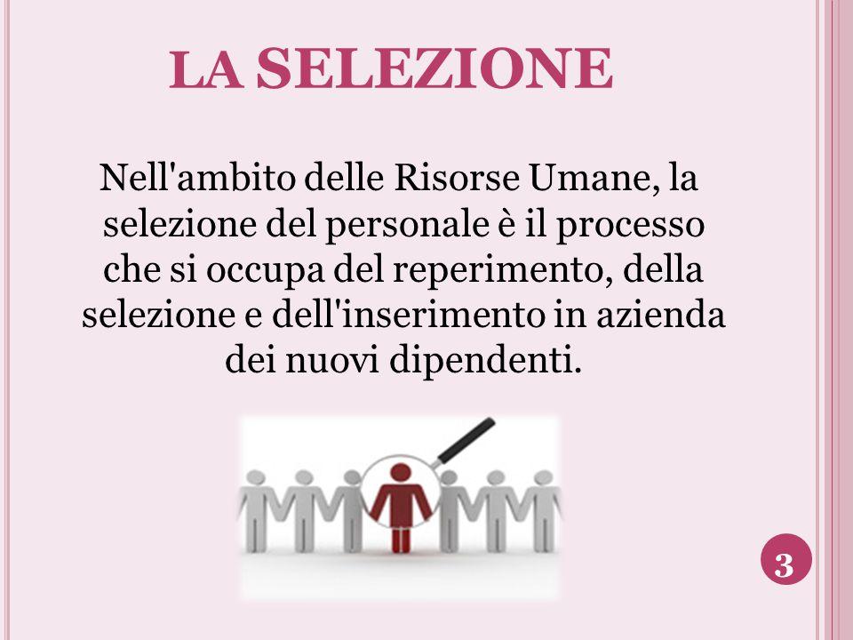 LA SELEZIONE Nell'ambito delle Risorse Umane, la selezione del personale è il processo che si occupa del reperimento, della selezione e dell'inserimen
