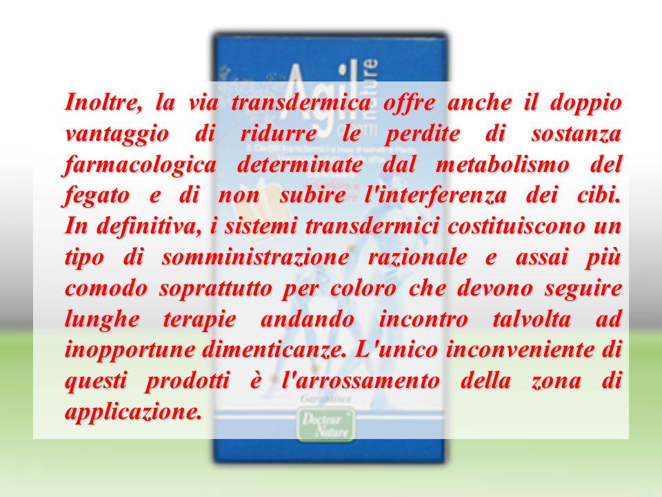 Inoltre, la via transdermica offre anche il doppio vantaggio di ridurre le perdite di sostanza farmacologica determinate dal metabolismo del fegato e